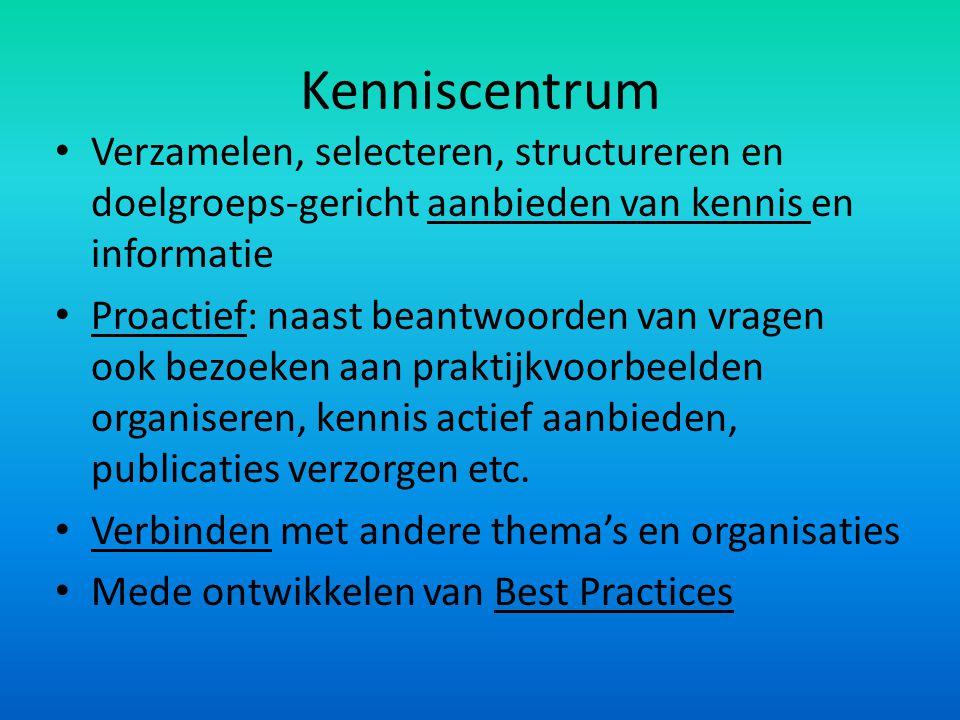Kenniscentrum Verzamelen, selecteren, structureren en doelgroeps-gericht aanbieden van kennis en informatie Proactief: naast beantwoorden van vragen o