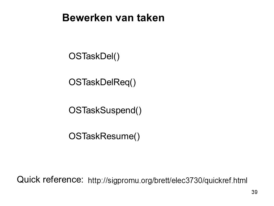 39 Bewerken van taken OSTaskResume() OSTaskDelReq() OSTaskSuspend() OSTaskDel() http://sigpromu.org/brett/elec3730/quickref.html Quick reference: