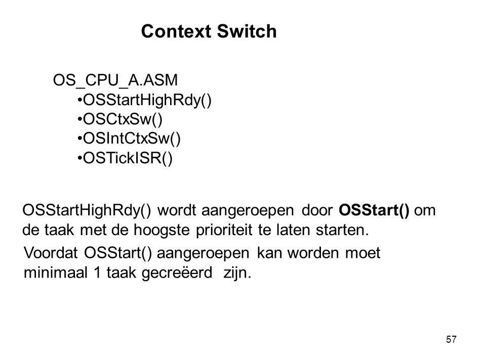 57 Context Switch OS_CPU_A.ASM OSStartHighRdy() OSCtxSw() OSIntCtxSw() OSTickISR() OSStartHighRdy() wordt aangeroepen door OSStart() om de taak met de