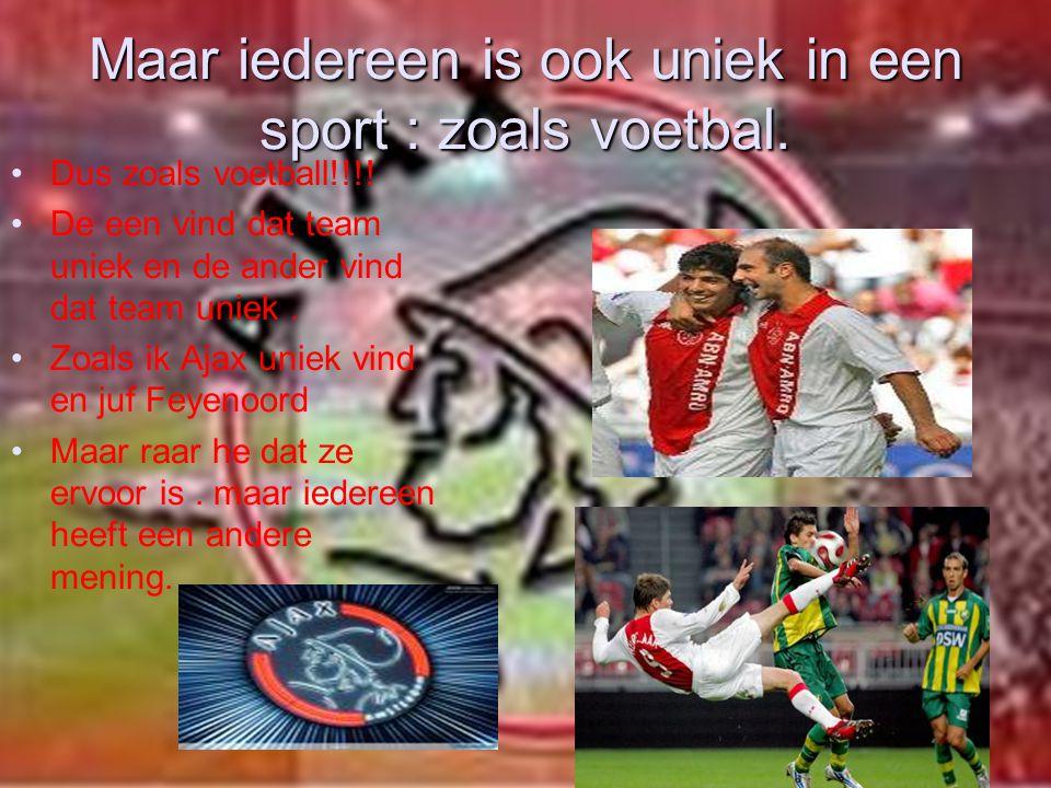 Maar iedereen is ook uniek in een sport : zoals voetbal. Dus zoals voetball!!!! De een vind dat team uniek en de ander vind dat team uniek. Zoals ik A