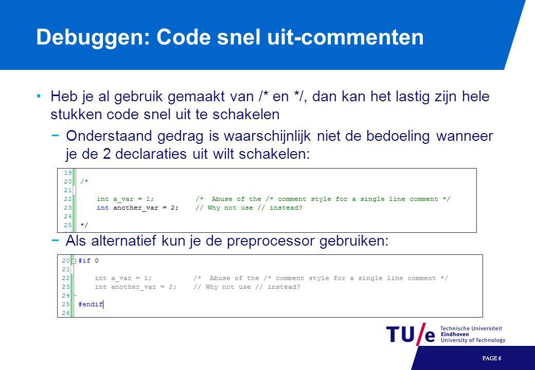 Debuggen: Code snel uit-commenten Heb je al gebruik gemaakt van /* en */, dan kan het lastig zijn hele stukken code snel uit te schakelen −Onderstaand gedrag is waarschijnlijk niet de bedoeling wanneer je de 2 declaraties uit wilt schakelen: −Als alternatief kun je de preprocessor gebruiken: PAGE 6
