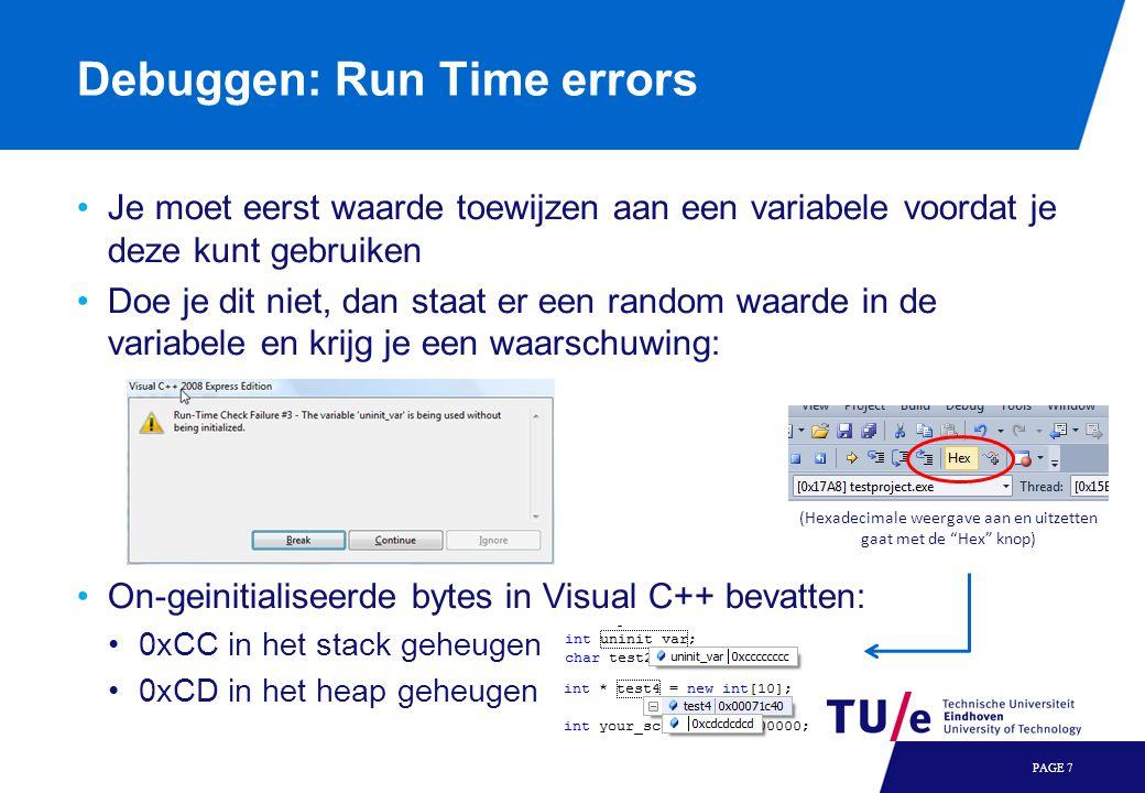 Debuggen: Run Time errors Je moet eerst waarde toewijzen aan een variabele voordat je deze kunt gebruiken Doe je dit niet, dan staat er een random waarde in de variabele en krijg je een waarschuwing: On-geinitialiseerde bytes in Visual C++ bevatten: 0xCC in het stack geheugen 0xCD in het heap geheugen PAGE 7 (Hexadecimale weergave aan en uitzetten gaat met de Hex knop)