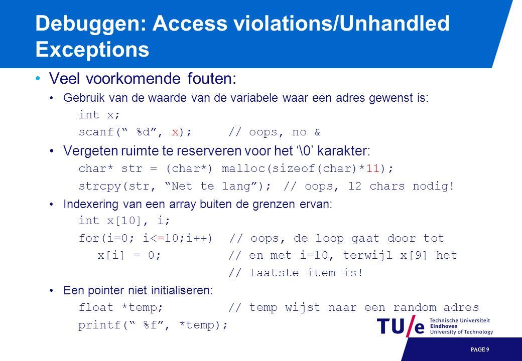 Debuggen: Access violations/Unhandled Exceptions Veel voorkomende fouten: Gebruik van de waarde van de variabele waar een adres gewenst is: int x; scanf( %d , x);// oops, no & Vergeten ruimte te reserveren voor het '\0' karakter: char* str = (char*) malloc(sizeof(char)*11); strcpy(str, Net te lang ); // oops, 12 chars nodig.