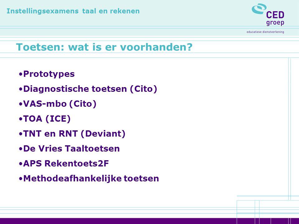 Toetsen: wat is er voorhanden? Instellingsexamens taal en rekenen Prototypes Diagnostische toetsen (Cito) VAS-mbo (Cito) TOA (ICE) TNT en RNT (Deviant