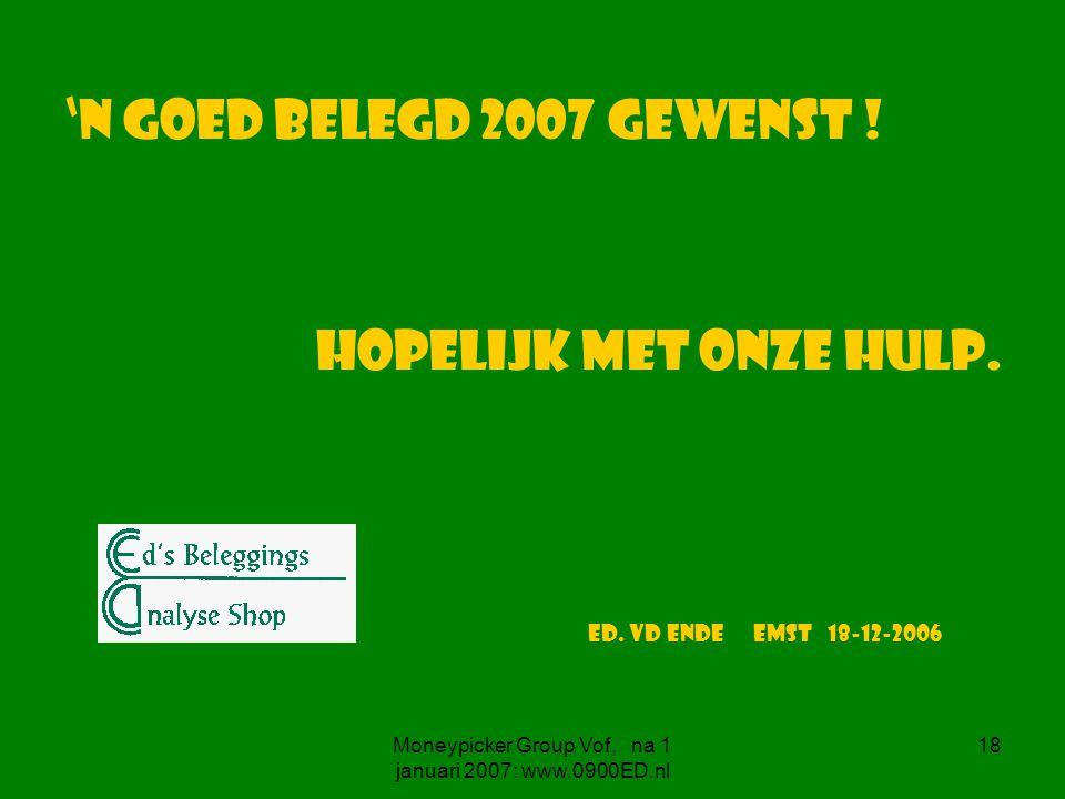Moneypicker Group Vof, na 1 januari 2007: www.0900ED.nl 18 'n goed belegd 2007 gewenst .