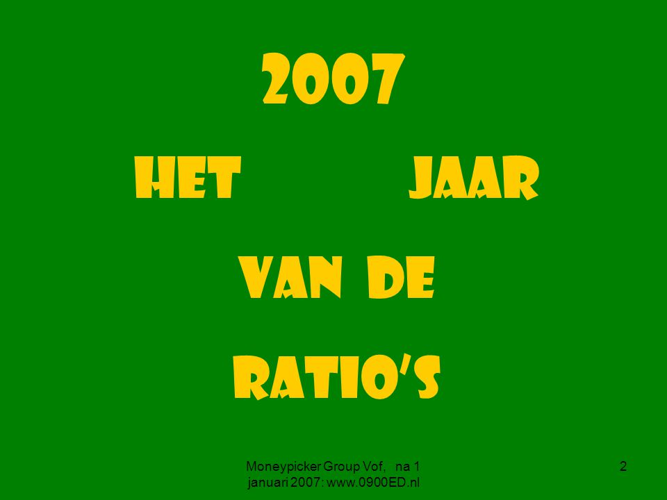 Moneypicker Group Vof, na 1 januari 2007: www.0900ED.nl 2 2007 het jaar van de RATIO's