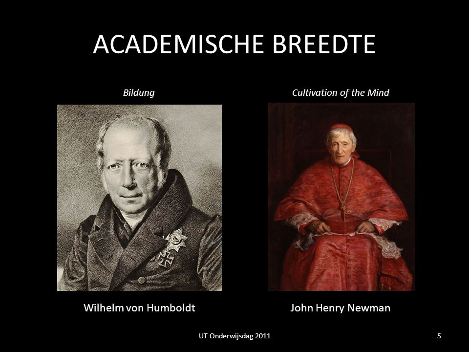 ACADEMISCHE BREEDTE Wilhelm von HumboldtJohn Henry Newman BildungCultivation of the Mind 5UT Onderwijsdag 2011