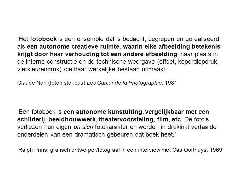 'Het fotoboek is een ensemble dat is bedacht, begrepen en gerealiseerd als een autonome creatieve ruimte, waarin elke afbeelding betekenis krijgt door haar verhouding tot een andere afbeelding, haar plaats in de interne constructie en de technische weergave (offset, koperdiepdruk, vierkleurendruk) die haar werkelijke bestaan uitmaakt.' Claude Nori (fotohistoricus),Les Cahier de la Photographie, 1981 'Een fotoboek is een autonome kunstuiting, vergelijkbaar met een schilderij, beeldhouwwerk, theatervoorstellng, film, etc.