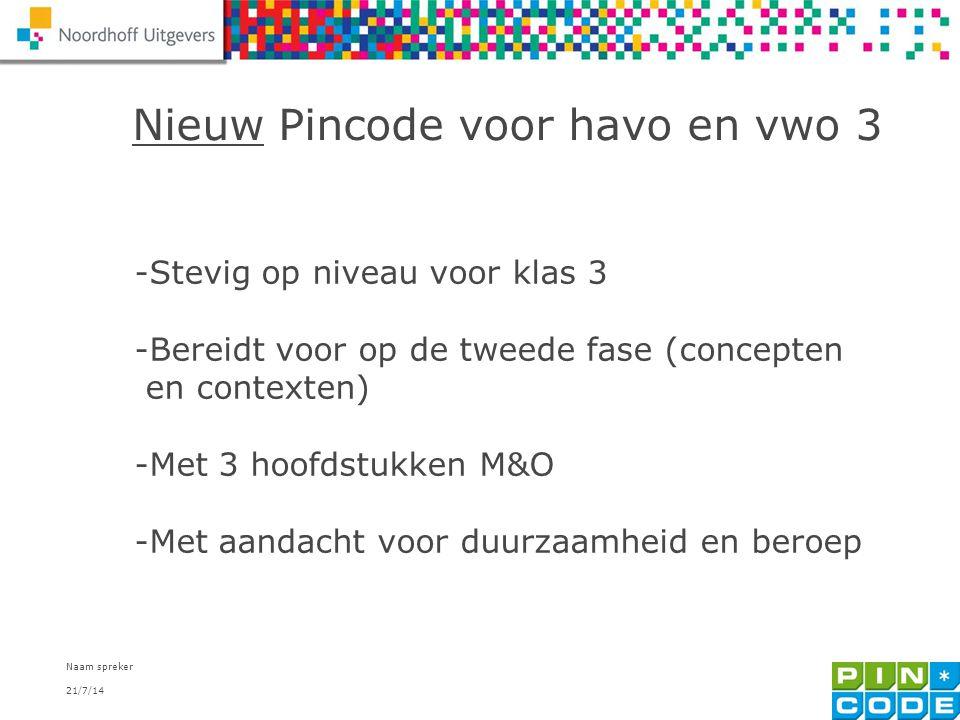 21/7/14 Naam spreker 4 Nieuw Pincode voor havo en vwo 3 -Stevig op niveau voor klas 3 -Bereidt voor op de tweede fase (concepten en contexten) -Met 3