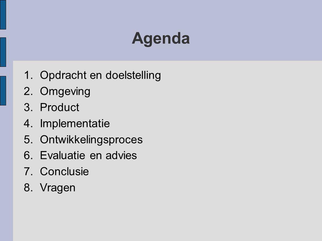 Agenda 1.Opdracht en doelstelling 2.Omgeving 3.Product 4.Implementatie 5.Ontwikkelingsproces 6.Evaluatie en advies 7.Conclusie 8.Vragen