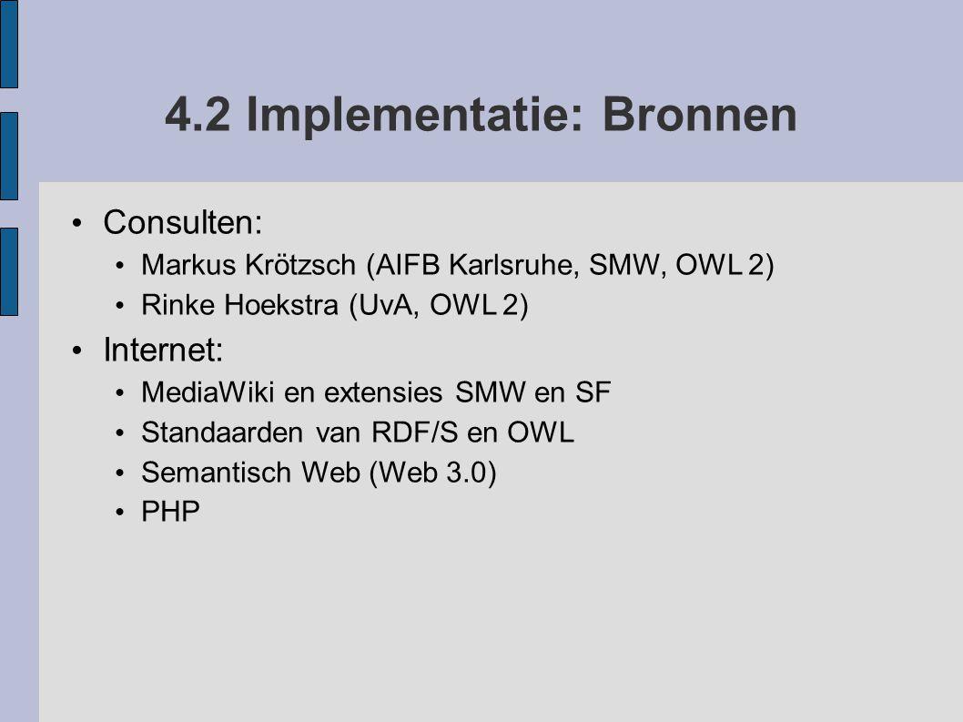 4.2 Implementatie: Bronnen Consulten: Markus Krötzsch (AIFB Karlsruhe, SMW, OWL 2) Rinke Hoekstra (UvA, OWL 2) Internet: MediaWiki en extensies SMW en