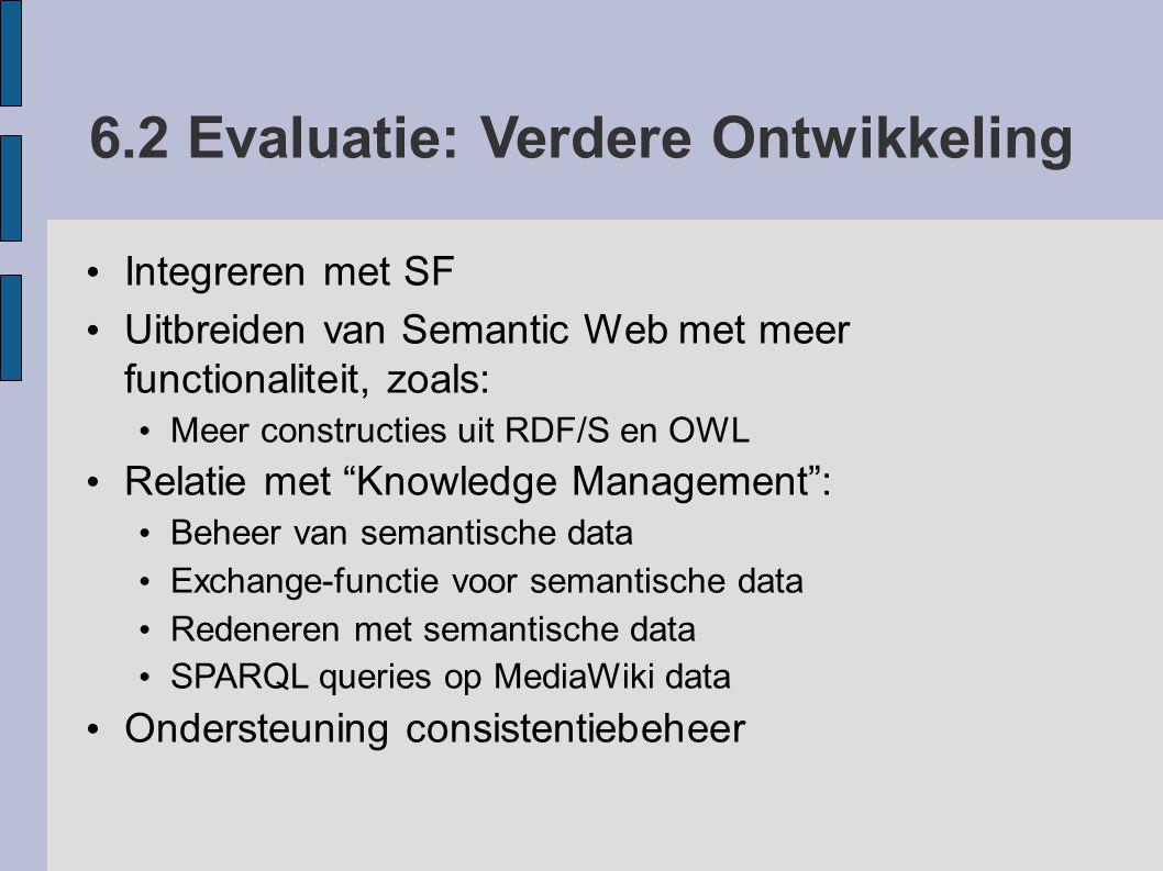 6.2 Evaluatie: Verdere Ontwikkeling Integreren met SF Uitbreiden van Semantic Web met meer functionaliteit, zoals: Meer constructies uit RDF/S en OWL