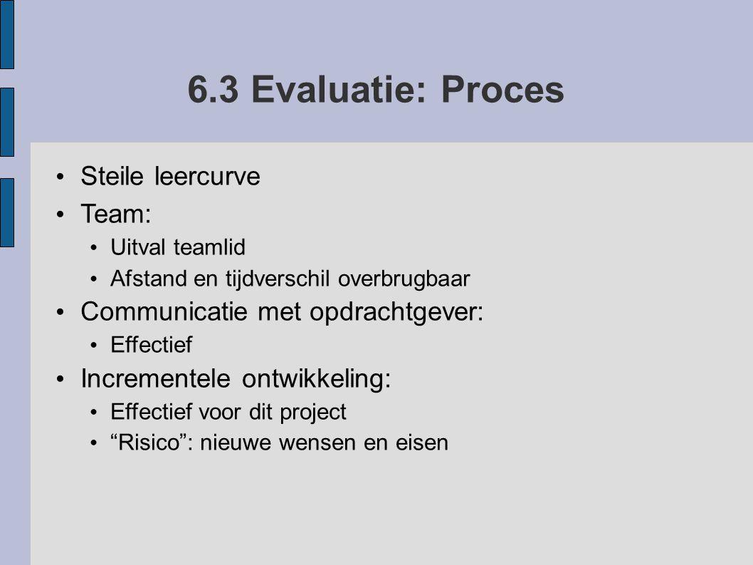 6.3 Evaluatie: Proces Steile leercurve Team: Uitval teamlid Afstand en tijdverschil overbrugbaar Communicatie met opdrachtgever: Effectief Incrementel