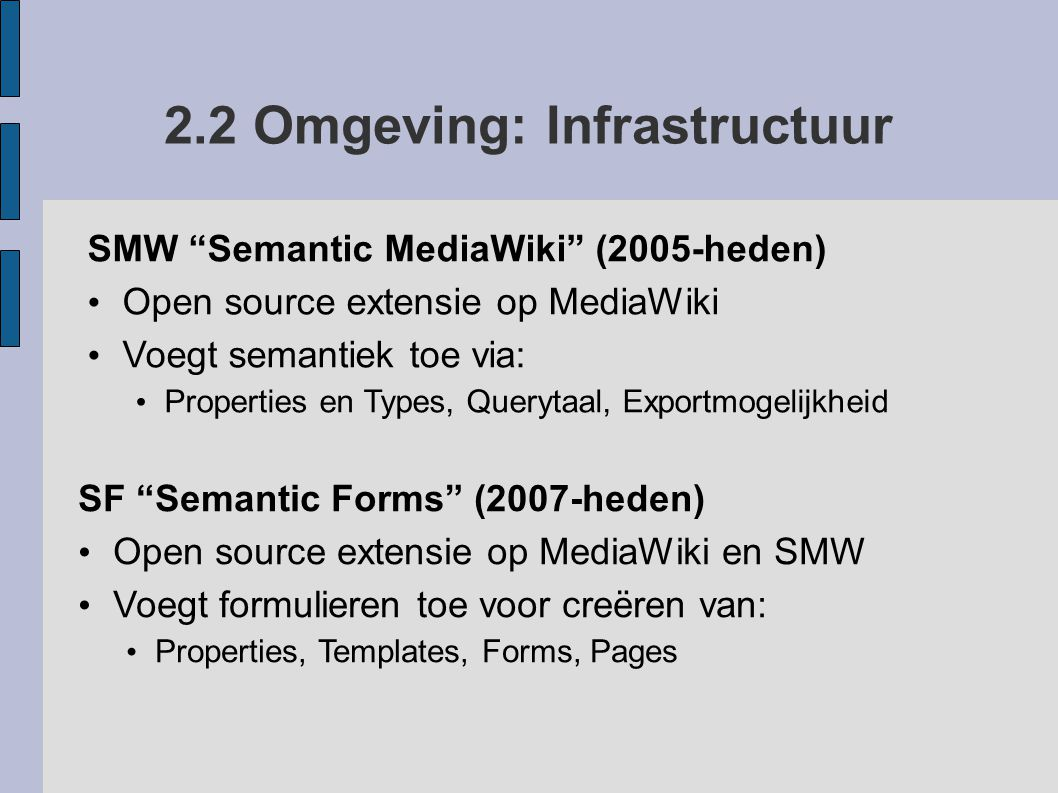 """2.2 Omgeving: Infrastructuur SMW """"Semantic MediaWiki"""" (2005-heden) Open source extensie op MediaWiki Voegt semantiek toe via: Properties en Types, Que"""