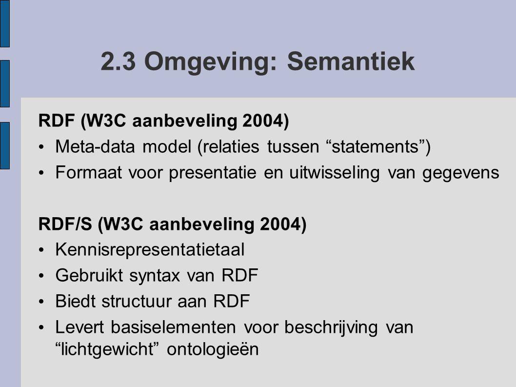 2.3 Omgeving: Semantiek RDF (W3C aanbeveling 2004) Meta-data model (relaties tussen statements ) Formaat voor presentatie en uitwisseling van gegevens RDF/S (W3C aanbeveling 2004) Kennisrepresentatietaal Gebruikt syntax van RDF Biedt structuur aan RDF Levert basiselementen voor beschrijving van lichtgewicht ontologieën Ontologie Definitie: het product van een poging een uitputtend en strikt conceptueel schema te formuleren over een bepaald domein (wikipedia)