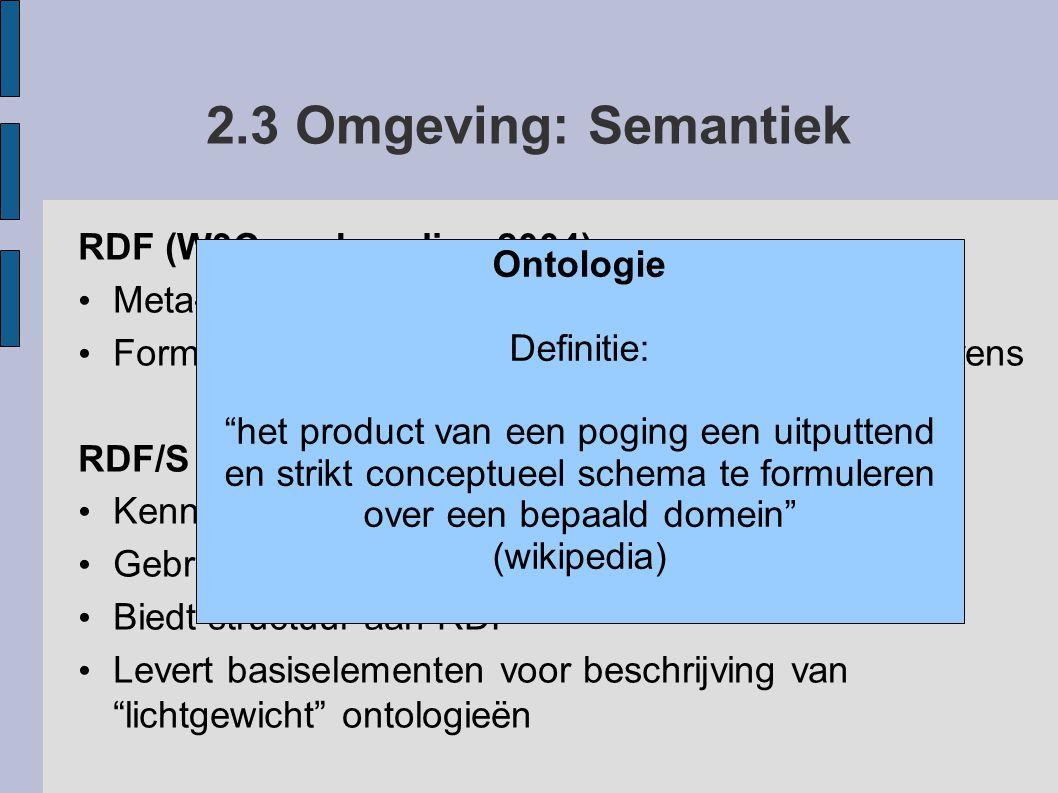2.4 Omgeving: Semantiek OWL (W3C aanbeveling 2004) Kennisrepresentatietaal (beschrijft ontologieën) Breidt RDF/S uit met restricties Open World Assumption