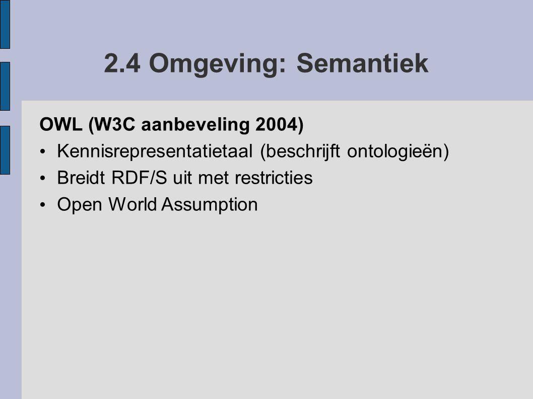 2.4 Omgeving: Semantiek OWL (W3C aanbeveling 2004) Kennisrepresentatietaal (beschrijft ontologieën) Breidt RDF/S uit met restricties Open World Assump