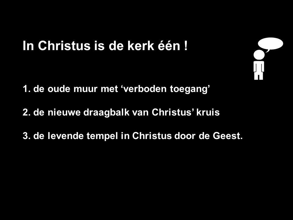 In Christus is de kerk één ! 1. de oude muur met 'verboden toegang' 2. de nieuwe draagbalk van Christus' kruis 3. de levende tempel in Christus door d