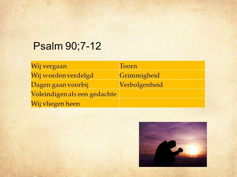 Wij vergaanToorn Wij worden verdelgdGrimmigheid Dagen gaan voorbijVerbolgenheid Voleindigen als een gedachte Wij vliegen heen Psalm 90;7-12