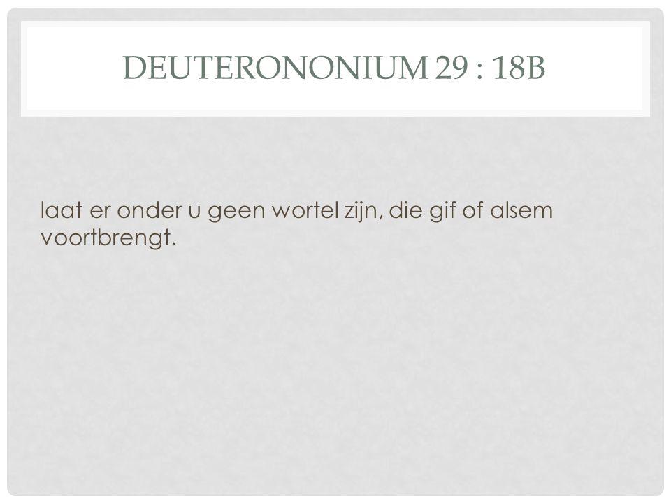 DEUTERONONIUM 29 : 18B laat er onder u geen wortel zijn, die gif of alsem voortbrengt.