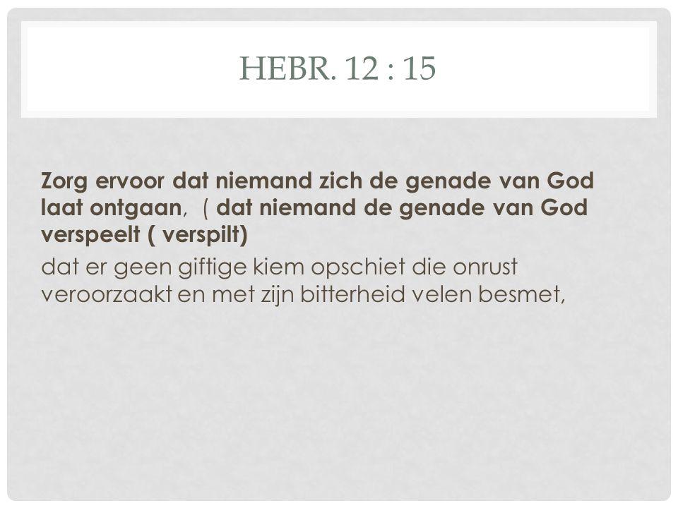 HEBR. 12 : 15 Zorg ervoor dat niemand zich de genade van God laat ontgaan, ( dat niemand de genade van God verspeelt ( verspilt) dat er geen giftige k