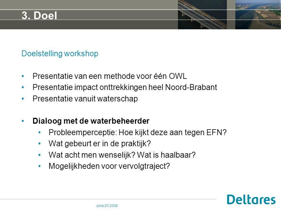 June 20 2008 3. Doel Doelstelling workshop Presentatie van een methode voor één OWL Presentatie impact onttrekkingen heel Noord-Brabant Presentatie va
