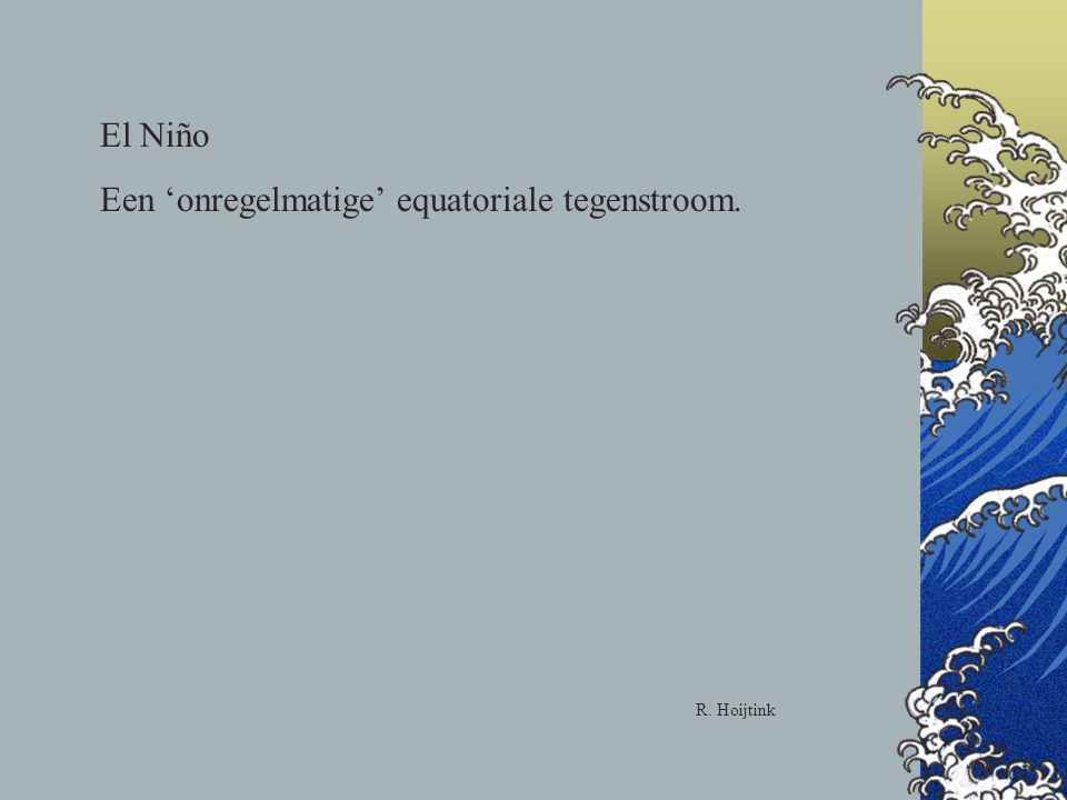 El Niño Een 'onregelmatige' equatoriale tegenstroom. R. Hoijtink
