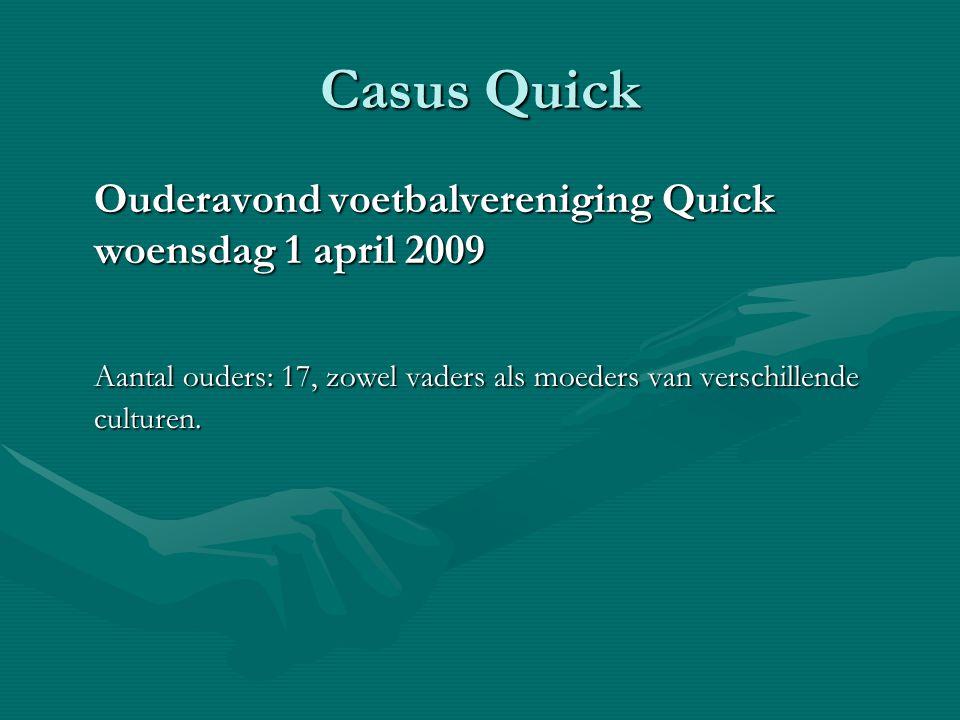 Casus Quick Ouderavond voetbalvereniging Quick woensdag 1 april 2009 Aantal ouders: 17, zowel vaders als moeders van verschillende culturen.