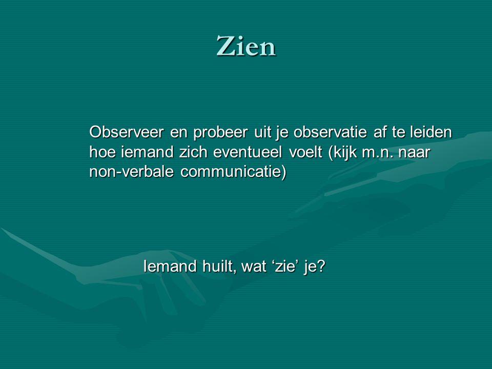 Zien Observeer en probeer uit je observatie af te leiden hoe iemand zich eventueel voelt (kijk m.n. naar non-verbale communicatie) Iemand huilt, wat '
