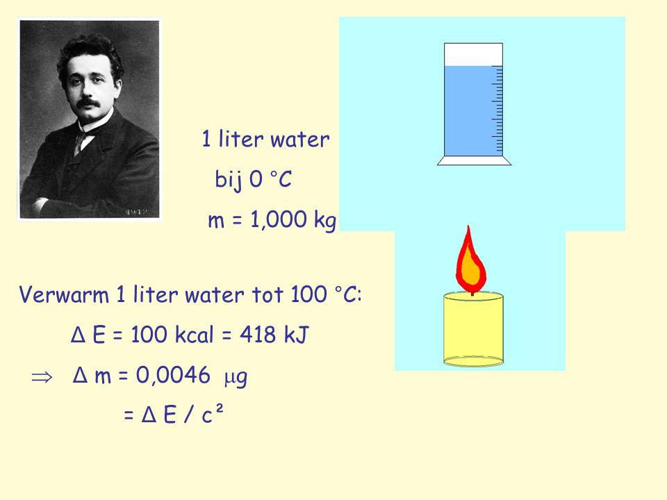 1 liter water bij 0 °C m = 1,000 kg Verwarm 1 liter water tot 100 °C: Δ E = 100 kcal = 418 kJ  Δ m = 0,0046  g = Δ E / c²