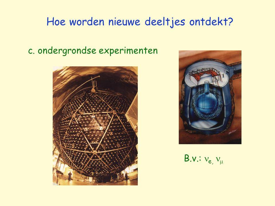 c. ondergrondse experimenten Hoe worden nieuwe deeltjes ontdekt? B.v.: e, 