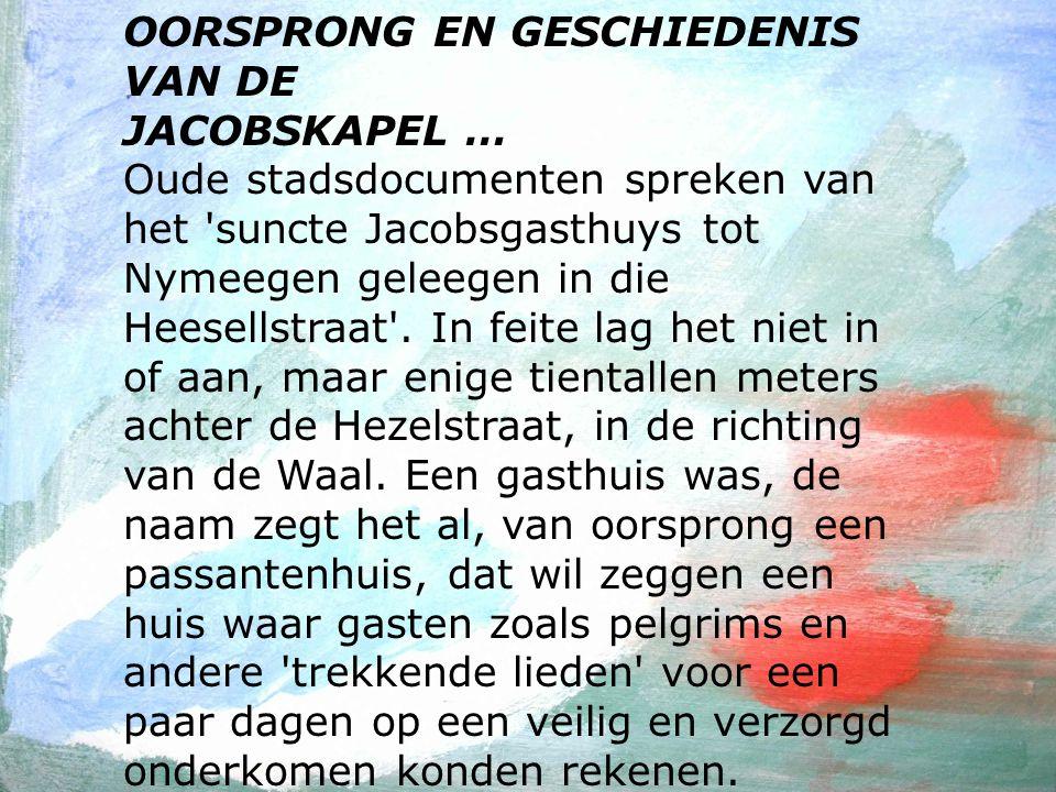 OORSPRONG EN GESCHIEDENIS VAN DE JACOBSKAPEL … Oude stadsdocumenten spreken van het suncte Jacobsgasthuys tot Nymeegen geleegen in die Heesellstraat .