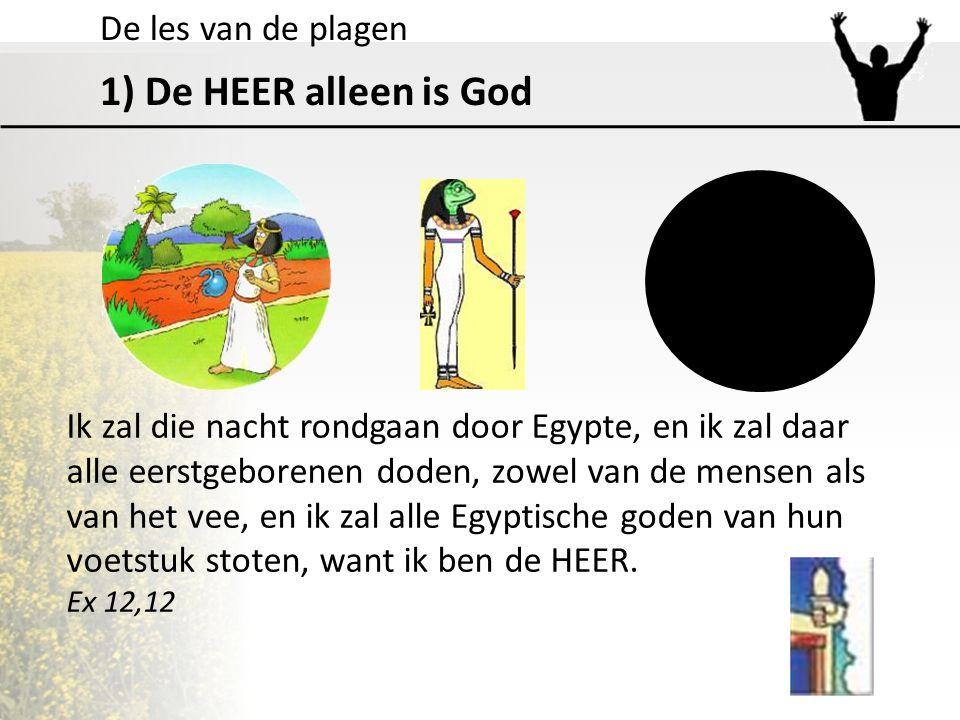 De les van de plagen 1) De HEER alleen is God Ik zal die nacht rondgaan door Egypte, en ik zal daar alle eerstgeborenen doden, zowel van de mensen als
