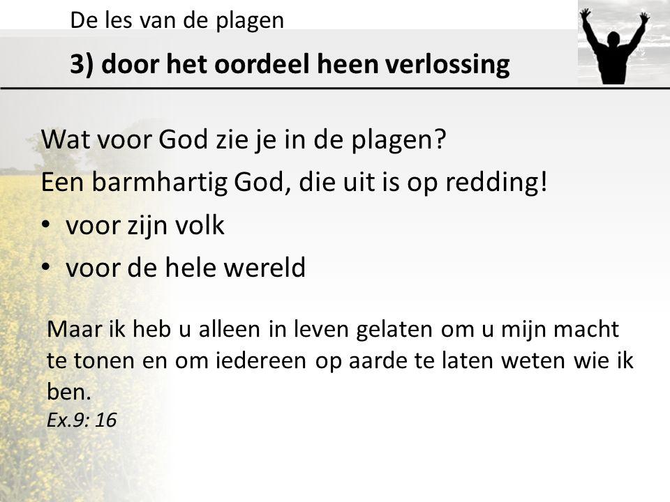 De les van de plagen 3) door het oordeel heen verlossing Wat voor God zie je in de plagen? Een barmhartig God, die uit is op redding! voor zijn volk v