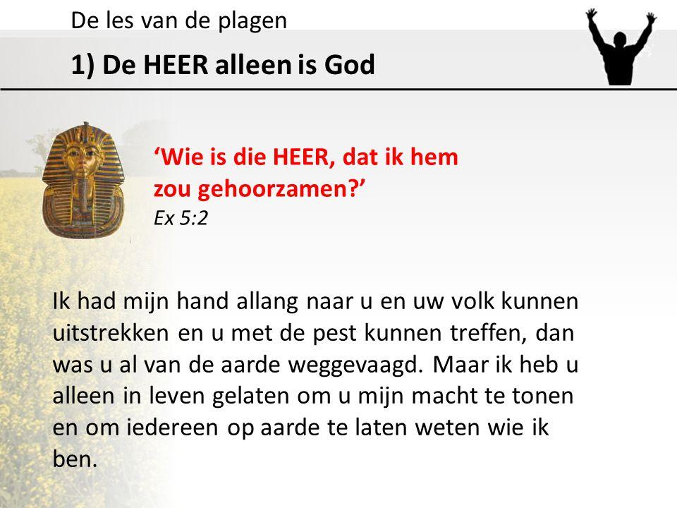 1) De HEER alleen is God 'Wie is die HEER, dat ik hem zou gehoorzamen?' Ex 5:2 Ik had mijn hand allang naar u en uw volk kunnen uitstrekken en u met d