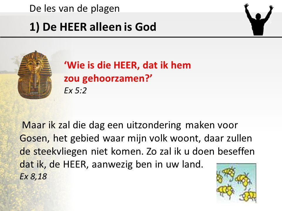 De les van de plagen 1) De HEER alleen is God 'Wie is die HEER, dat ik hem zou gehoorzamen?' Ex 5:2 Maar ik zal die dag een uitzondering maken voor Go