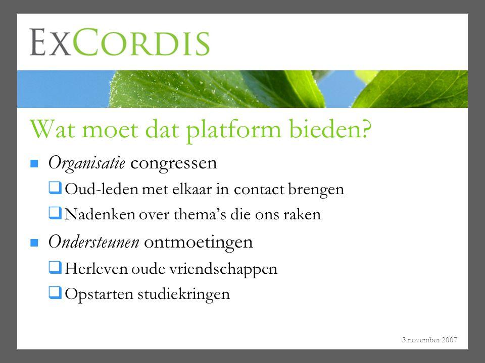 3 november 2007 Wat moet dat platform bieden? Organisatie congressen  Oud-leden met elkaar in contact brengen  Nadenken over thema's die ons raken O