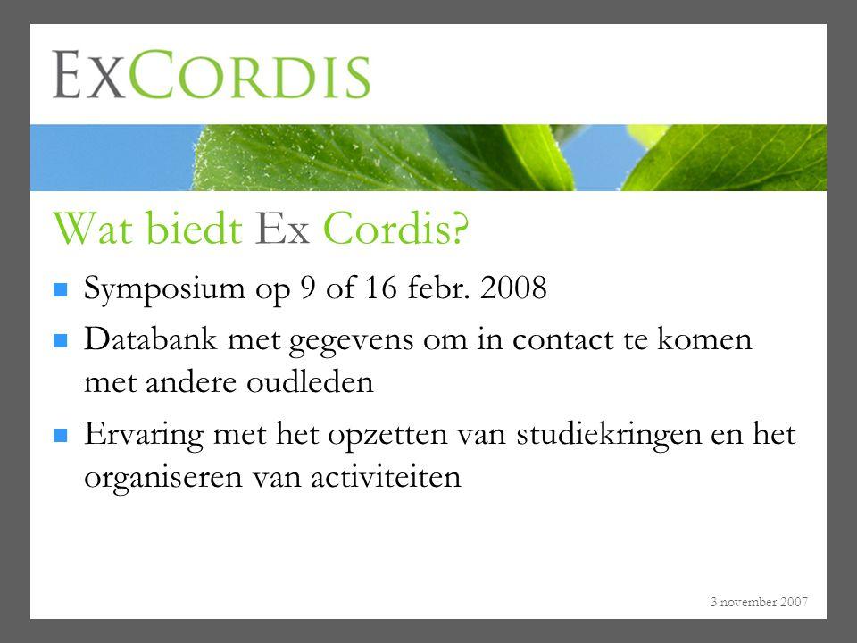 3 november 2007 Wat biedt Ex Cordis? Symposium op 9 of 16 febr. 2008 Databank met gegevens om in contact te komen met andere oudleden Ervaring met het