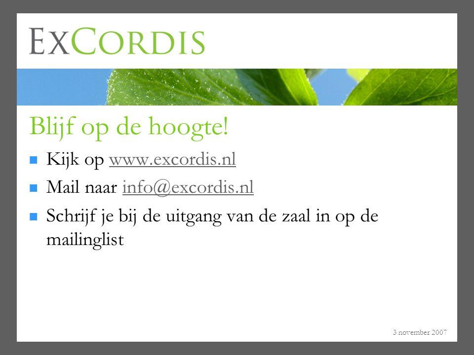 3 november 2007 Blijf op de hoogte! Kijk op www.excordis.nl Mail naar info@excordis.nl Schrijf je bij de uitgang van de zaal in op de mailinglist