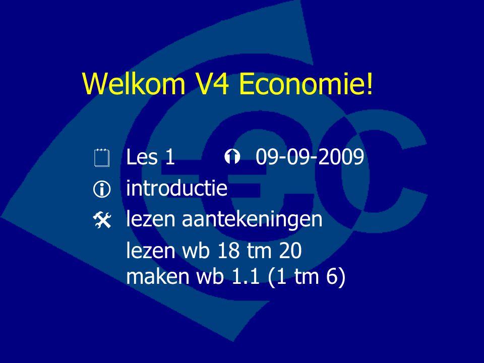 Welkom V4 Economie!  Les 1  09-09-2009  introductie  lezen aantekeningen lezen wb 18 tm 20 maken wb 1.1 (1 tm 6)