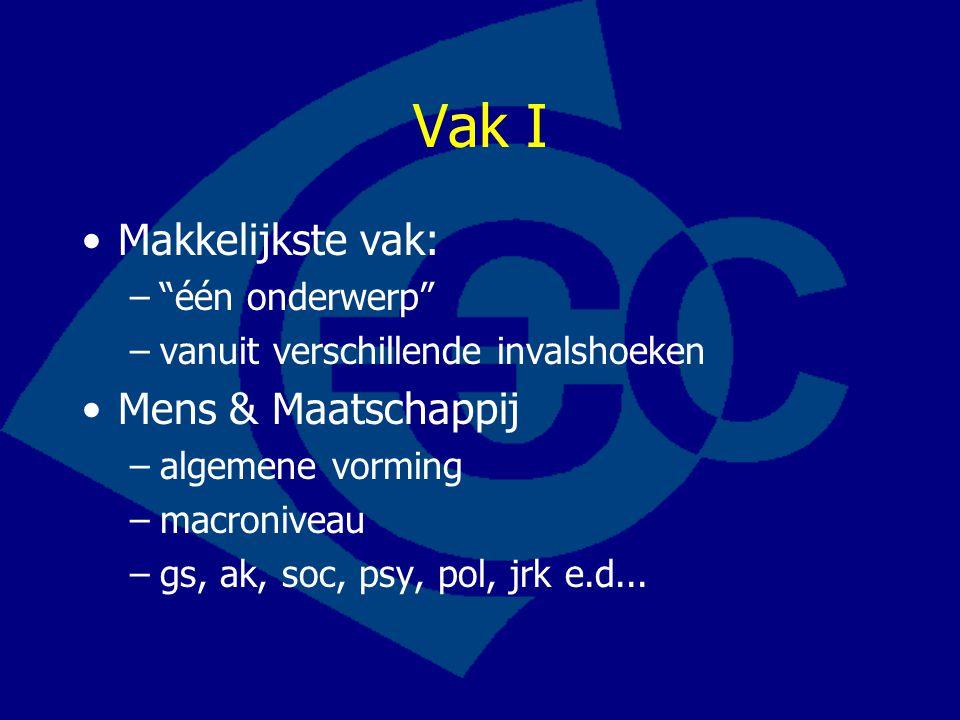 Vak I Makkelijkste vak: – één onderwerp –vanuit verschillende invalshoeken Mens & Maatschappij –algemene vorming –macroniveau –gs, ak, soc, psy, pol, jrk e.d...
