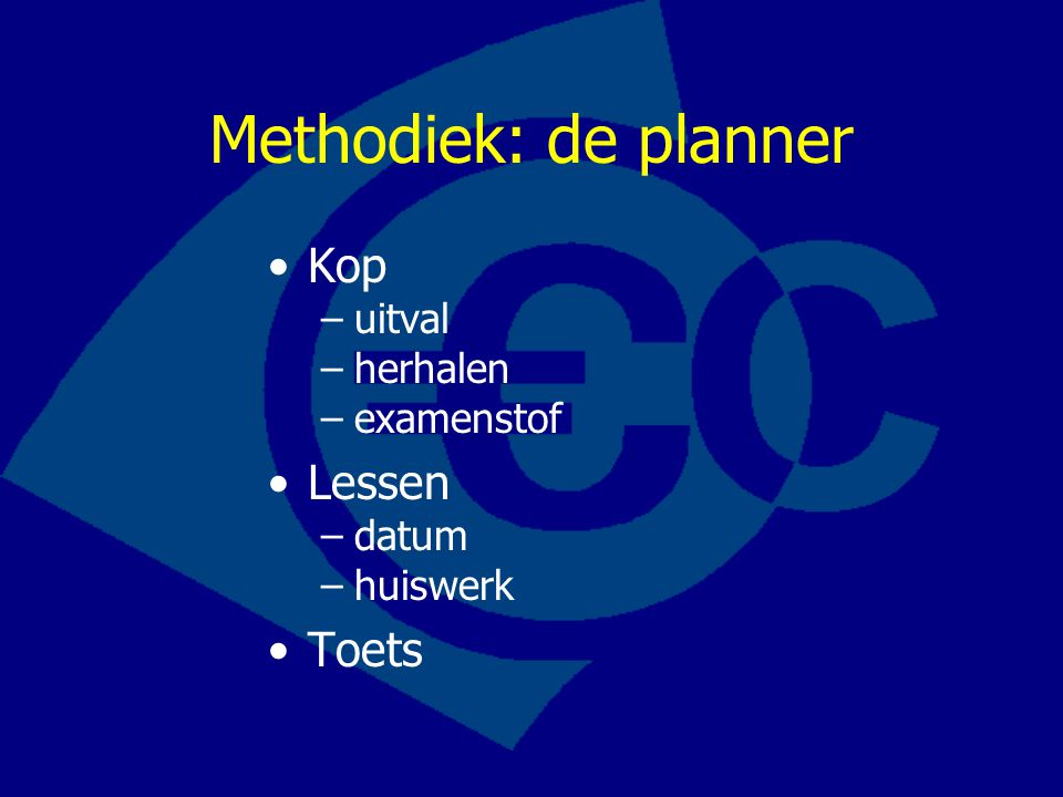 Methodiek: de planner Kop –uitval –herhalen –examenstof Lessen –datum –huiswerk Toets