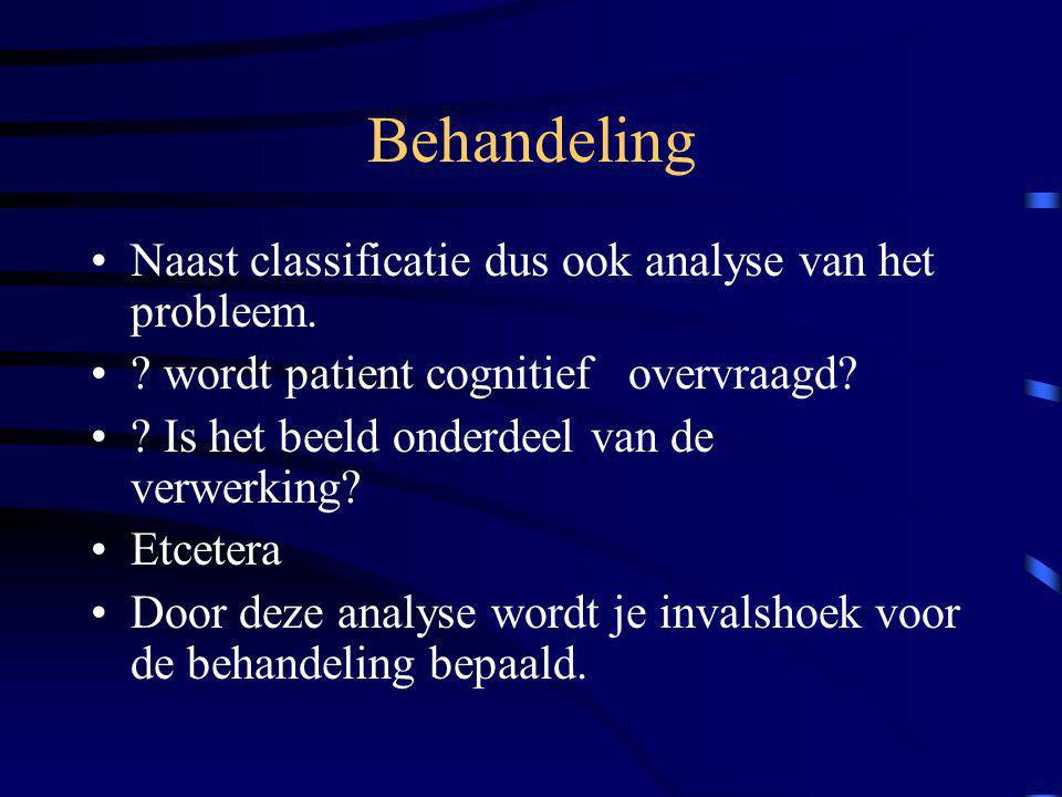 Behandeling Naast classificatie dus ook analyse van het probleem. ? wordt patient cognitief overvraagd? ? Is het beeld onderdeel van de verwerking? Et