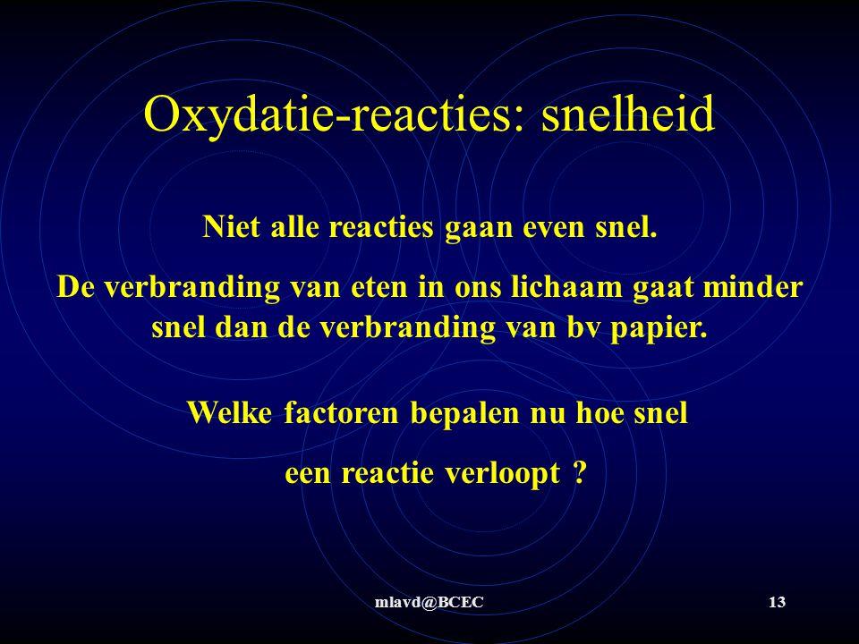 mlavd@BCEC13 Oxydatie-reacties: snelheid Niet alle reacties gaan even snel. De verbranding van eten in ons lichaam gaat minder snel dan de verbranding