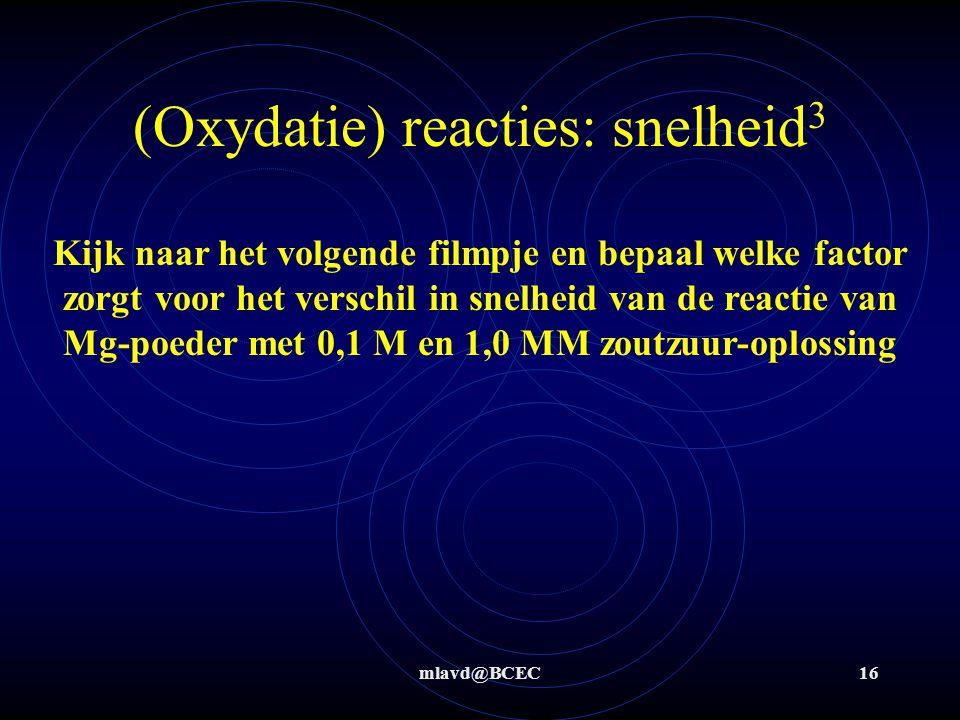 mlavd@BCEC16 (Oxydatie) reacties: snelheid 3 Kijk naar het volgende filmpje en bepaal welke factor zorgt voor het verschil in snelheid van de reactie