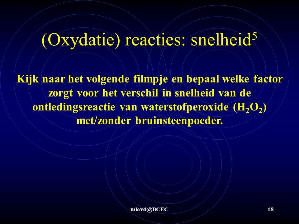 mlavd@BCEC18 (Oxydatie) reacties: snelheid 5 Kijk naar het volgende filmpje en bepaal welke factor zorgt voor het verschil in snelheid van de ontledin