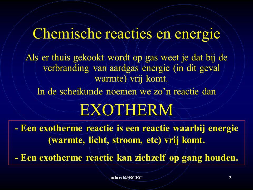 mlavd@BCEC2 Chemische reacties en energie Als er thuis gekookt wordt op gas weet je dat bij de verbranding van aardgas energie (in dit geval warmte) v