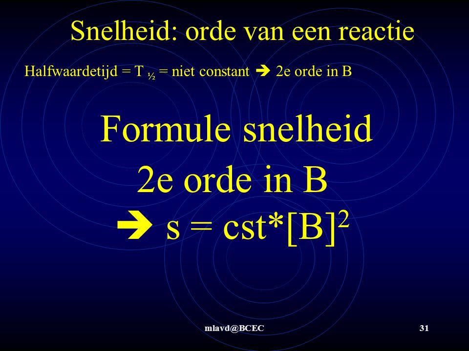 mlavd@BCEC31 Snelheid: orde van een reactie Halfwaardetijd = T ½ = niet constant  2e orde in B 2e orde in B  s = cst*[B] 2 Formule snelheid