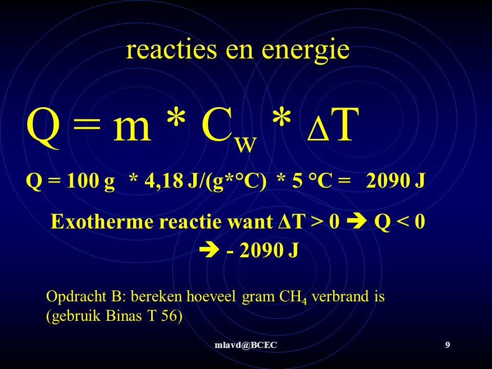 mlavd@BCEC9 reacties en energie Q = m * C w * Δ T Q = 100 g* 4,18 J/(g*°C)* 5 °C =2090 J Opdracht B: bereken hoeveel gram CH 4 verbrand is (gebruik Bi