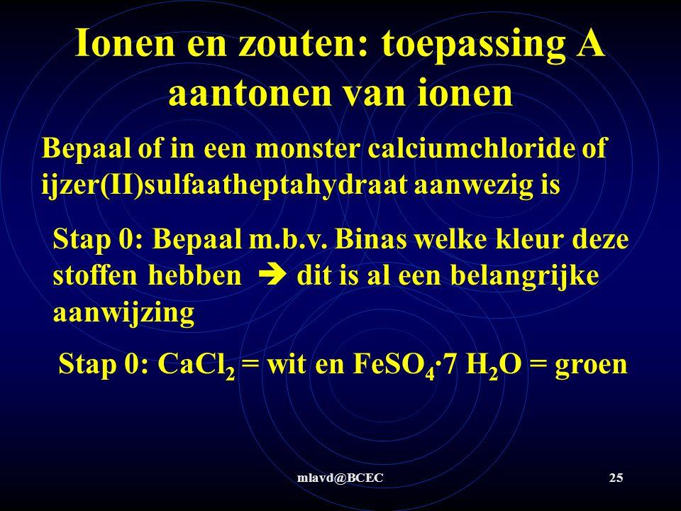 mlavd@BCEC24 Ionen en zouten: toepassing A aantonen van ionen Stap 2+3: oplosvergelijking te gebruiken ion Na 2 SO 4 (s) aq  2 Na + (aq) + SO 4 -2 (aq) Stap 4: neerslagvergelijking Ba 2+ (aq) + SO 4 -2 (aq)  BaSO 4 (s)  Als neerslag dan was er Ba 2+ dus bariumnitraat aanwezig.